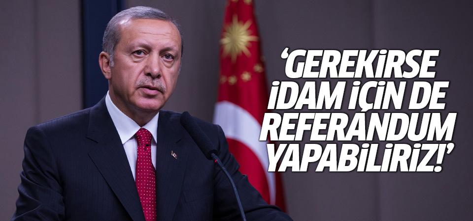 Cumhurbaşkanı Erdoğan: Gerekirse İdam için de referandum yapabiliriz!