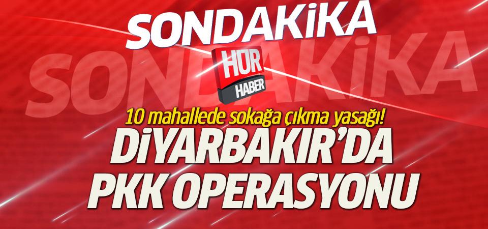Diyarbakır'da PKK operasyonu: 10 mahallede sokağa çıkmak yasak