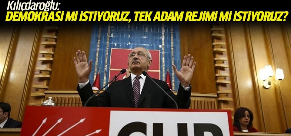 Kılıçdaroğlu:Demokrasi mi istiyoruz, tek adam rejimi mi istiyoruz?Oylanan budur