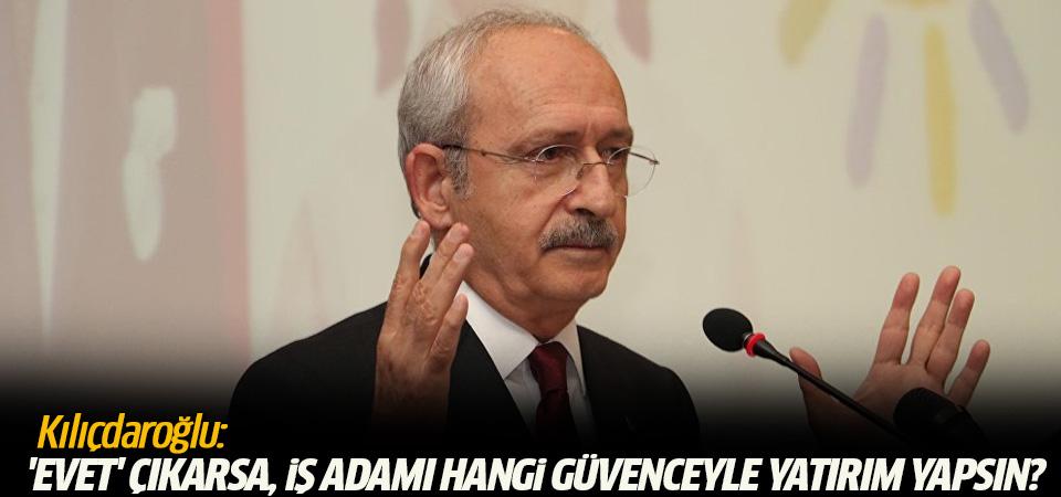 Kılıçdaroğlu: 'Evet' çıkarsa, iş adamı hangi güvenceyle yatırım yapsın?