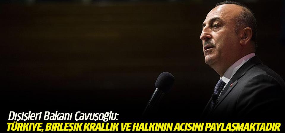 Dışişleri Bakanı Çavuşoğlu: Türkiye, Birleşik Krallık ve halkının acısını paylaşmaktadır
