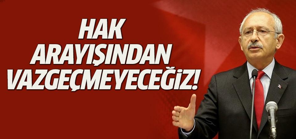 Kılıçdaroğlu: Hak arayışından vazgeçmeyeceğiz