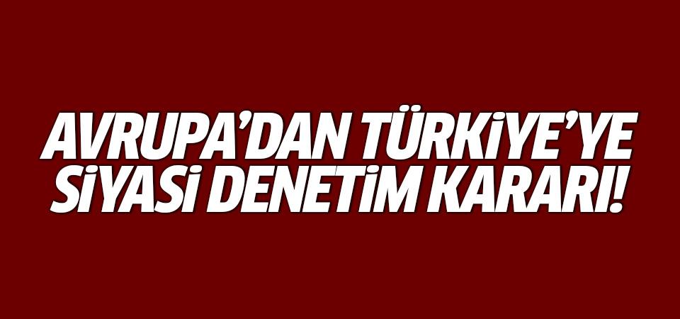 Avrupa'dan Türkiye'ye siyasi denetim kararı