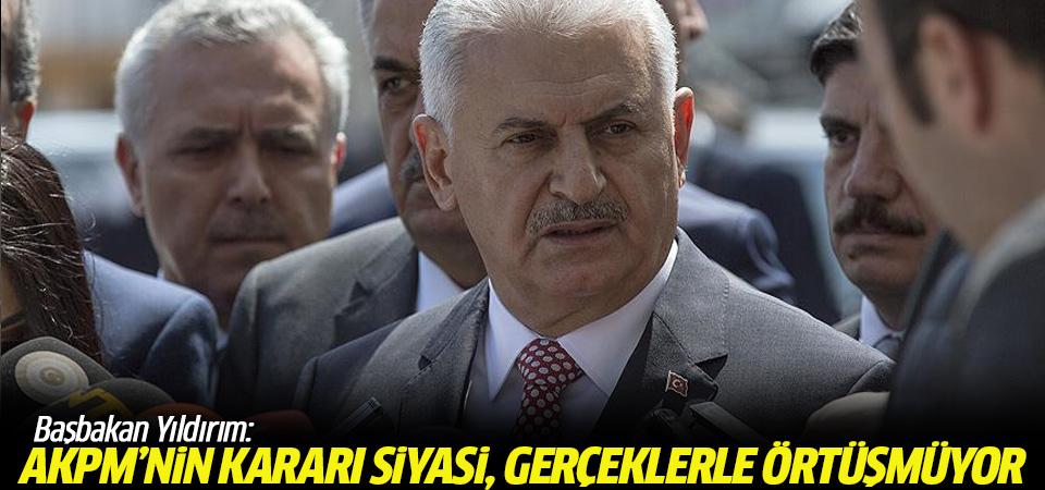 Başbakan Yıldırım: AKPM'nin Türkiye kararı siyasi, gerçeklerle örtüşmüyor