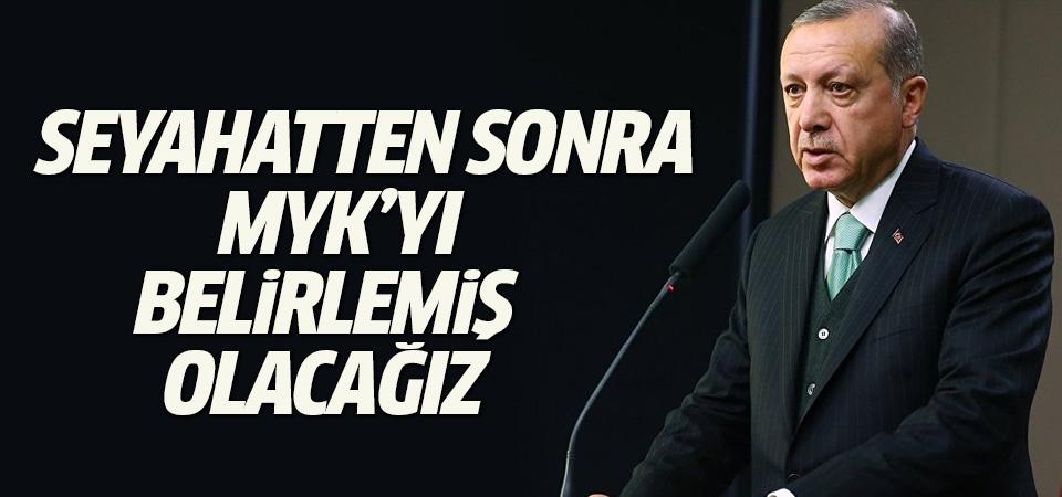 Cumhurbaşkanı Erdoğan: Seyahatten sonra MYK'yı belirlemiş olacağız