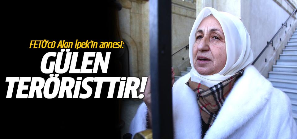 FETÖ'cü Akın İpek'in annesi: Gülen bir numaralı teröristtir!