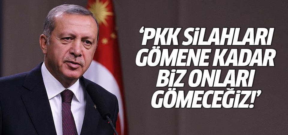 Erdoğan: PKK silahları gömene kadar biz onları gömeceğiz!