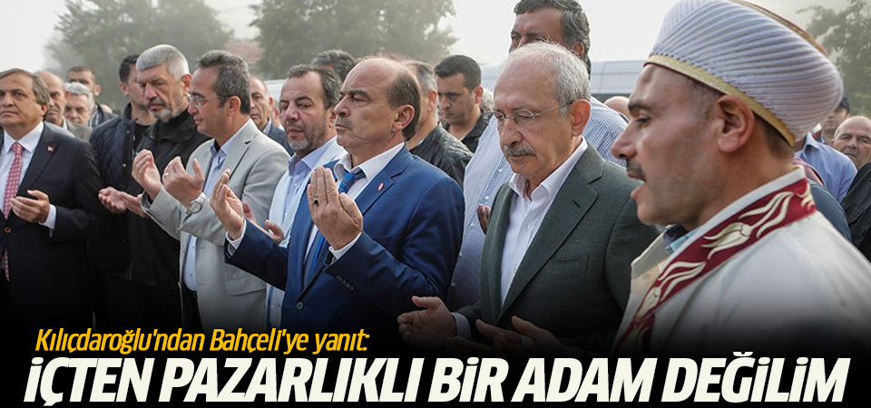 Kılıçdaroğlu'ndan Bahçeli'ye yanıt: İçten pazarlıklı bir adam değilim