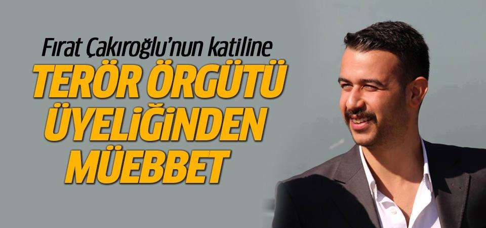 Fırat Çakıroğlu davasında ağırlaştırılmış müebbet