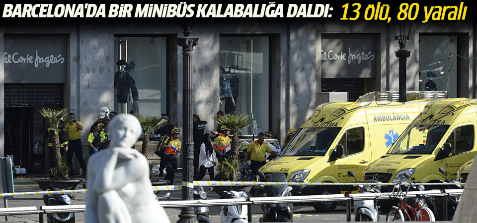 Barcelona'da bir minibüs kalabalığa daldı: 13 ölü, 80 yaralı