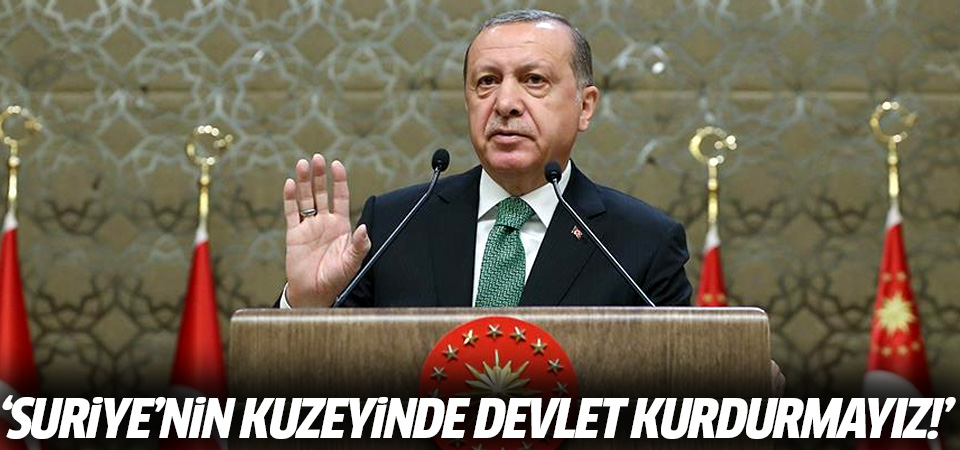 Erdoğan: Suriye'nin kuzeyinde sözde devlet asla kurdurmayız!