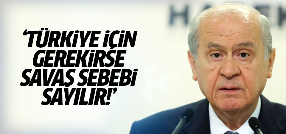 Bahçeli: Türkiye için gerekirse savaş sebebi sayılmalıdır