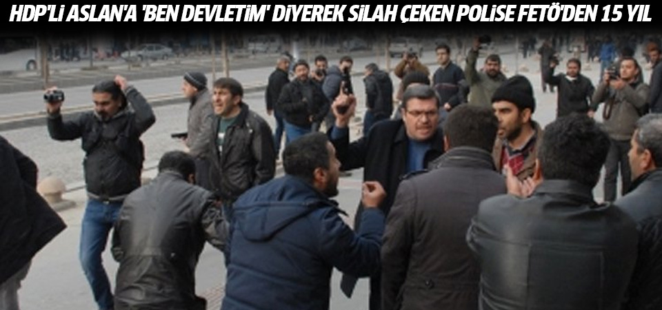 HDP'li Aslan'a 'Ben devletim' diyerek silah çeken polise FETÖ'den 15 yıl istendi