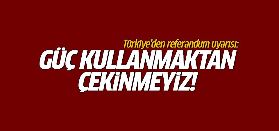 Çavuşoğlu'ndan referandum uyarısı: Güç kullanmaktan çekinmeyiz!