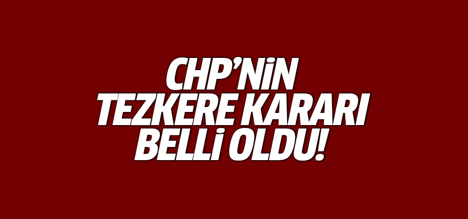 CHP'nin tezkere kararı belli oldu!