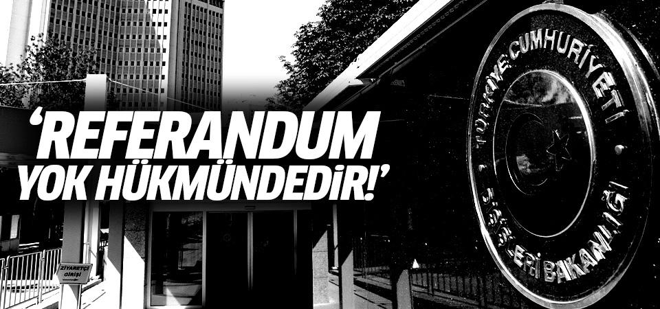 Dışişleri Bakanlığı: Referandum yok hükmündedir!