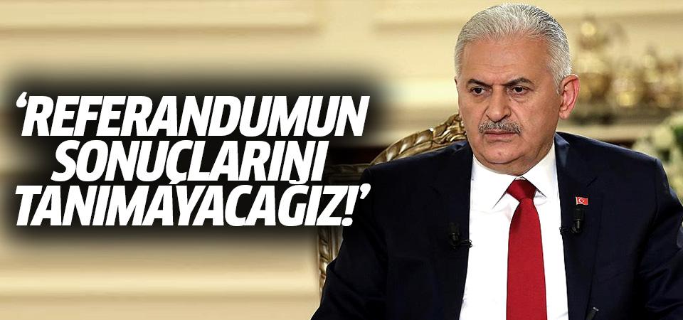 Başbakan Binali Yıldırım: Referandumun sonuçlarını tanımayacağız!
