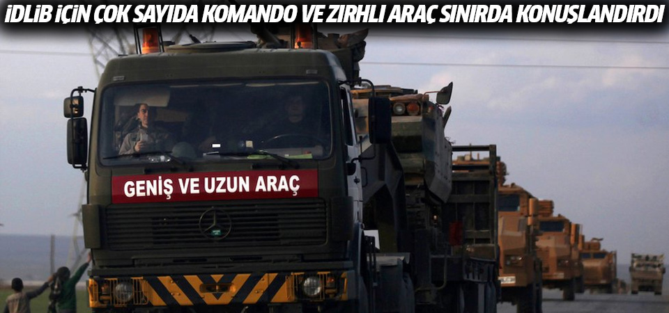 İdlib için çok sayıda komando ve zırhlı araç sınırda konuşlandırıldı