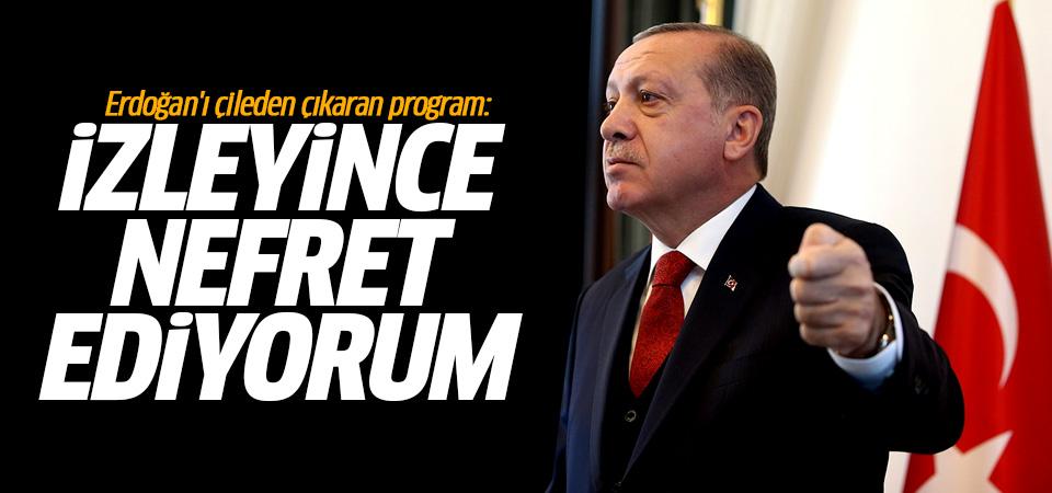 Erdoğan'ı çileden çıkaran program: İzleyince nefret ediyorum!