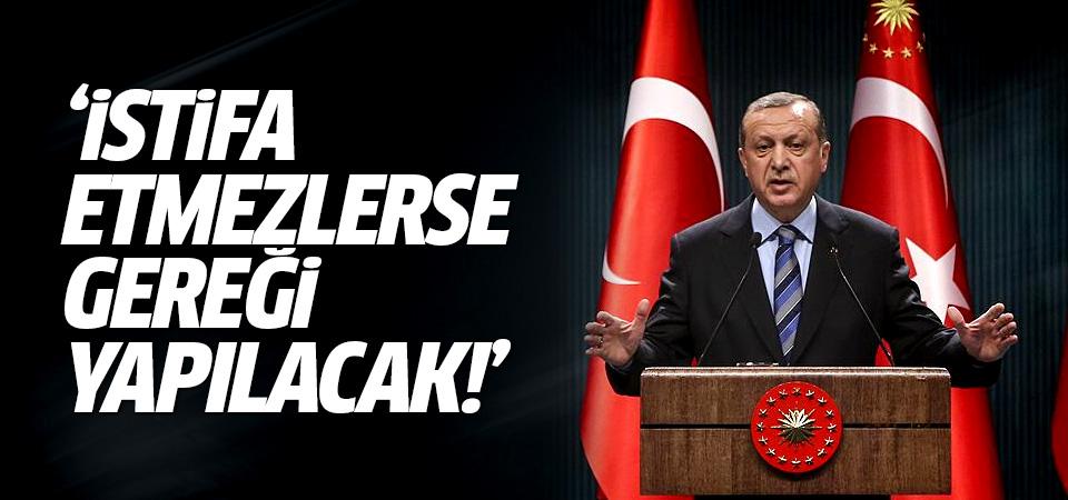 Cumhurbaşkanı Erdoğan: İstifa etmezlerse gereği yapılacak!