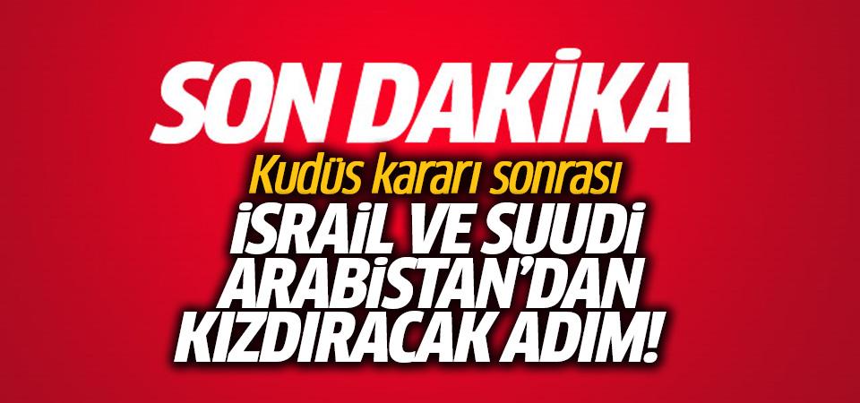 Kudüs kararı sonrası Suudi Arabistan ve İsrail'den kızdıracak adım!