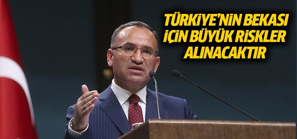 Hükümet Sözcüsü Bozdağ: Türkiye'nin bekası için büyük riskler alınacaktır