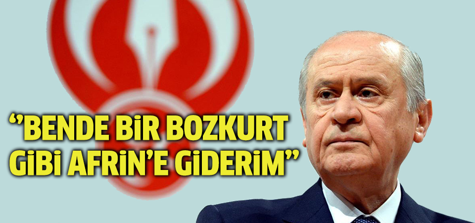 MHP Genel Başkanı Bahçeli: Yeri gelirse, ben de bir Bozkurt gibi en ön safta Afrin'e giderim