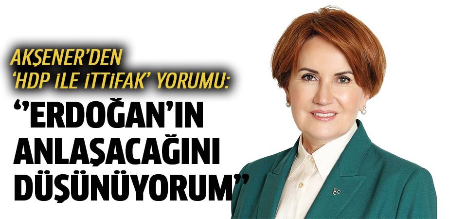 Akşener'den 'HDP ile ittifak' yorumu: Erdoğan'ın anlaşacağını düşünüyorum