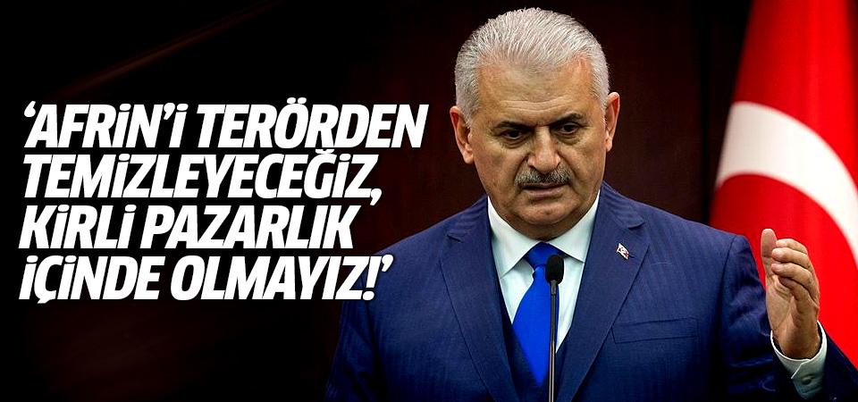 Başbakan Yıldırım: Afrin'i terörden temizleyeceğiz, kirli pazarlık içinde olmayız!