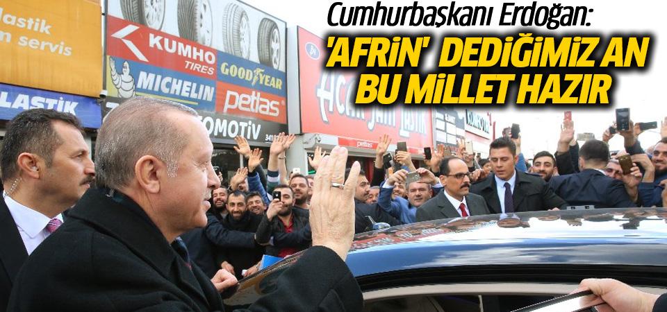 Erdoğan: 'Afrin' dediğimiz an bu millet hazır