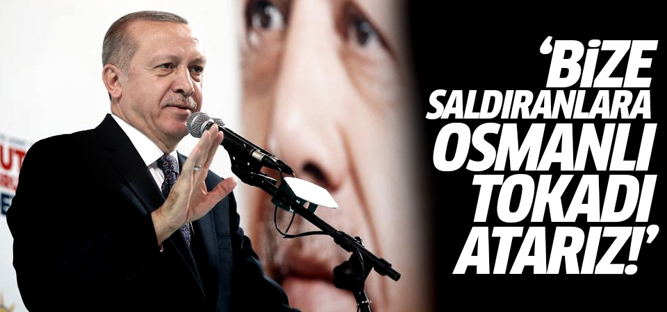 Erdoğan: Bize saldıranlara Osmanlı tokadı atarız