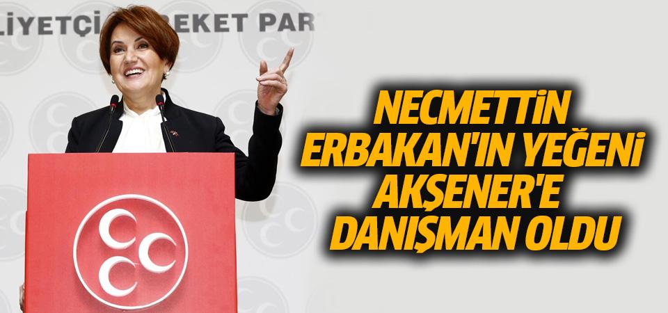 Necmettin Erbakan'ın yeğeni Akşener'e danışman oldu