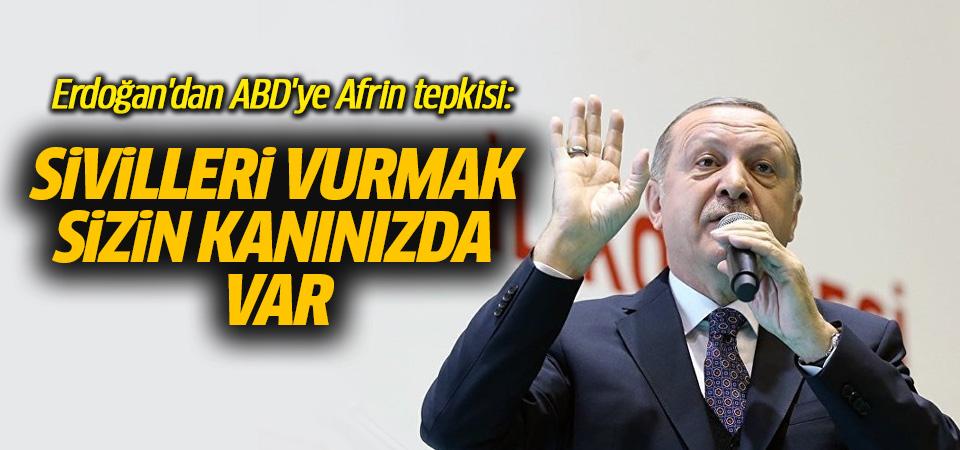 Erdoğan'dan ABD'ye Afrin tepkisi: Sivilleri vurmak sizin kanınızda var