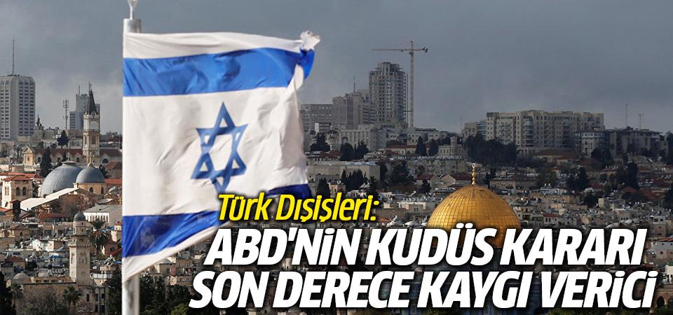Türk Dışişleri: ABD'nin Kudüs kararı son derece kaygı verici