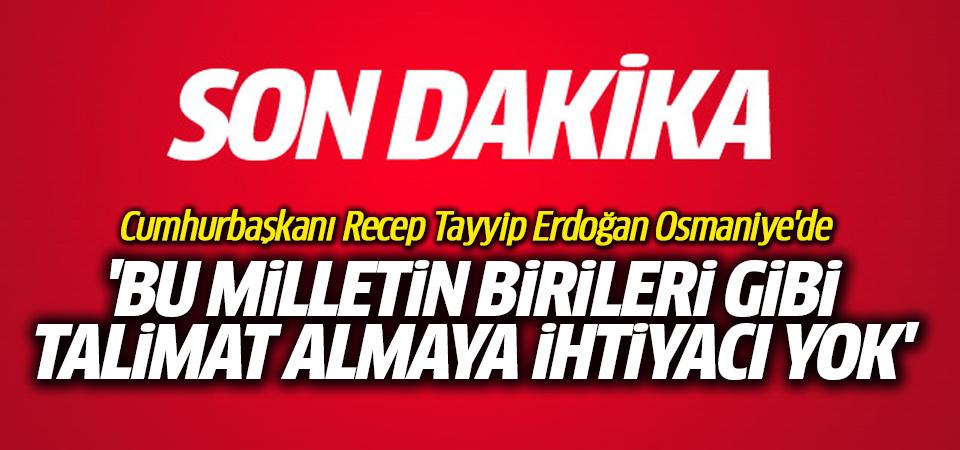 Erdoğan: Bu milletin birileri gibi talimat almaya ihtiyacı yok