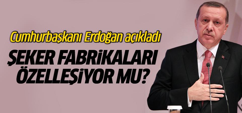 Şeker fabrikaları özelleşiyor mu? Erdoğan açıkladı