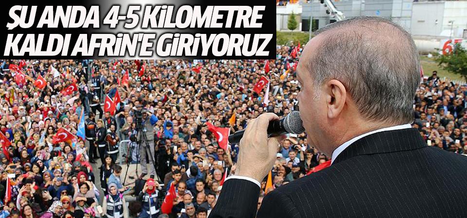 Cumhurbaşkanı Erdoğan: Şu anda 4-5 kilometre kaldı Afrin'e giriyoruz