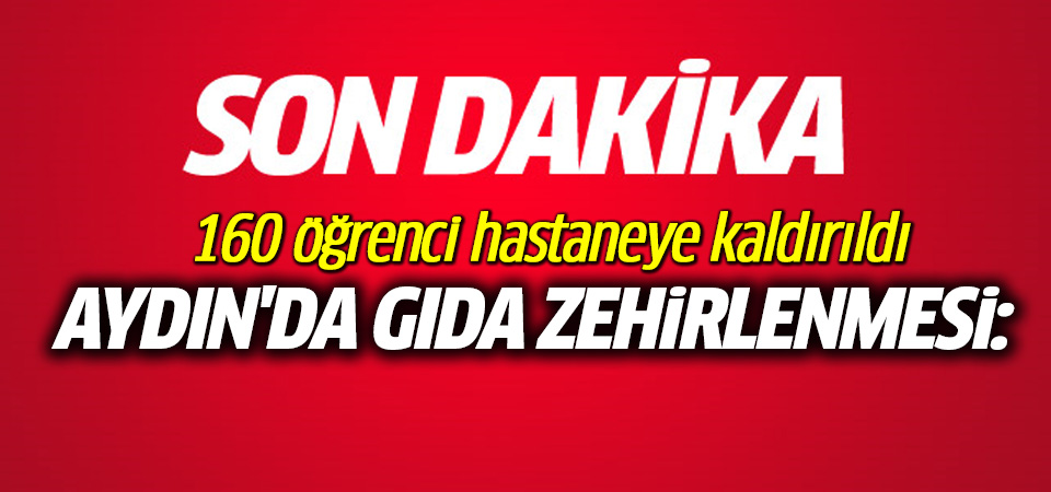 Aydın'da gıda zehirlenmesi: 160 öğrenci hastaneye kaldırıldı
