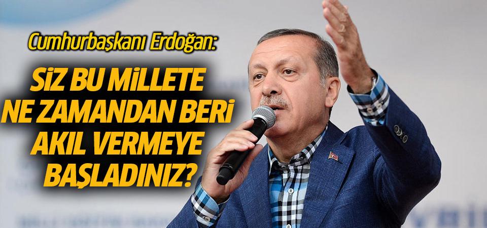 Cumhurbaşkanı Erdoğan: Siz bu millete ne zamandan beri akıl vermeye başladınız?
