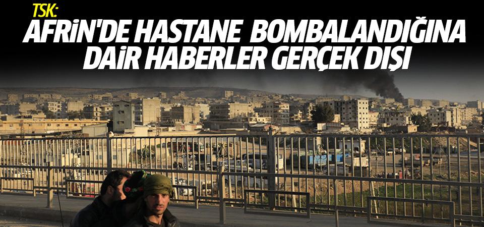 TSK: Afrin'de hastane bombalandığına dair haberler gerçek dışı