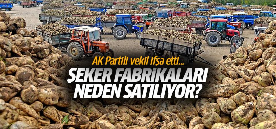AK Partili vekil ifşa etti! Şeker Fabrikaları niye satılıyor?