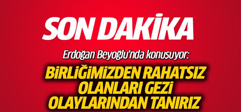 Erdoğan Beyoğlu'nda konuşuyor: Birliğimizden rahatsız olanları Gezi olaylarından tanırız