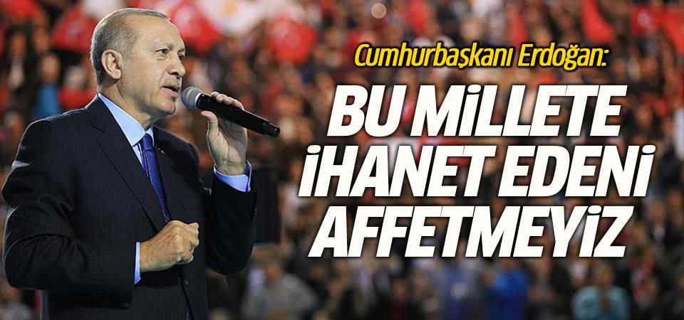 Erdoğan: Bu millete ihanet edeni affetmeyiz