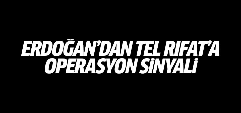 Erdoğan'dan Tel Rıfat'a operasyon sinyali