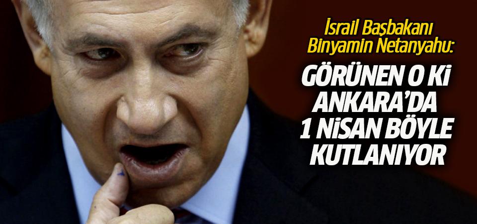 Netanyahu: Görünen o ki Ankara'da 1 nisan böyle kutlanıyor