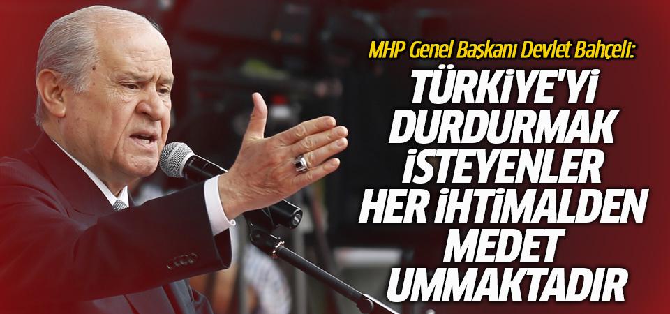 Bahçeli: Türkiye'yi durdurmak isteyenler her ihtimalden medet ummaktadır
