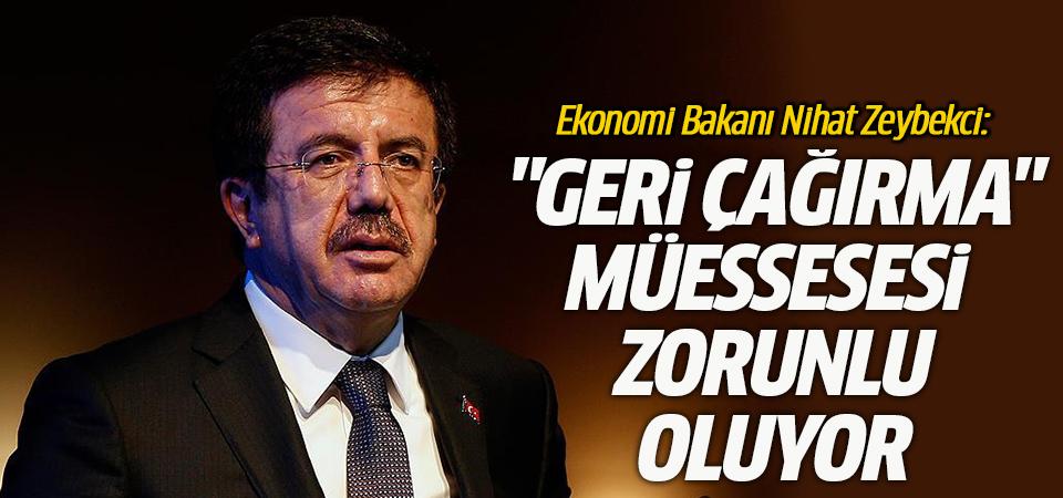 Ekonomi Bakanı Nihat Zeybekci: 'Geri Çağırma' müessesesi zorunlu oluyor
