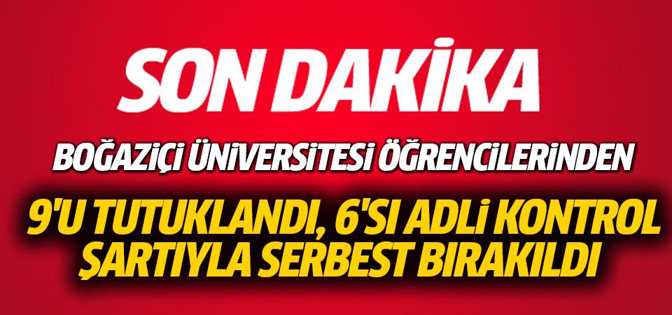 Boğaziçi Üniversitesi öğrencilerinden 9'u tutuklandı, 6'sı adli kontrol şartıyla serbest bırakıldı