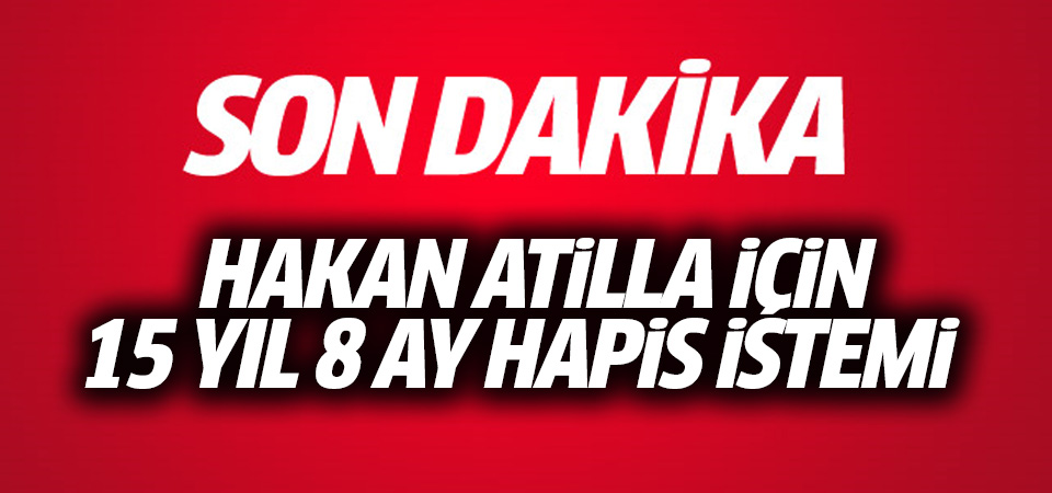 Hakan Atilla için 15 yıl hapis cezası talebi