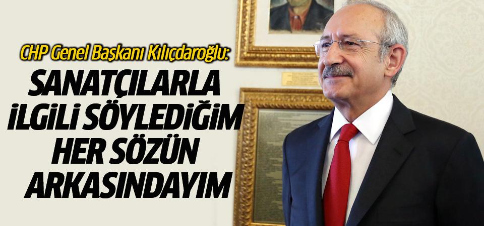 Kılıçdaroğlu: Sanatçılarla ilgili söylediğim her sözün arkasındayım